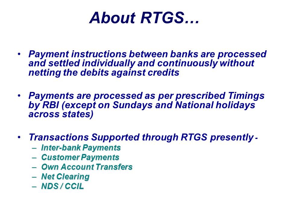About RTGS… Payment instructions between banks are processed and settled individually and continuously without netting the debits against credits.
