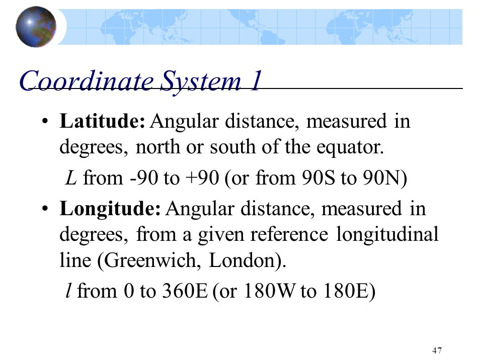 Coordinate System 1 Latitude: Angular distance, measured in degrees, north or south of the equator.