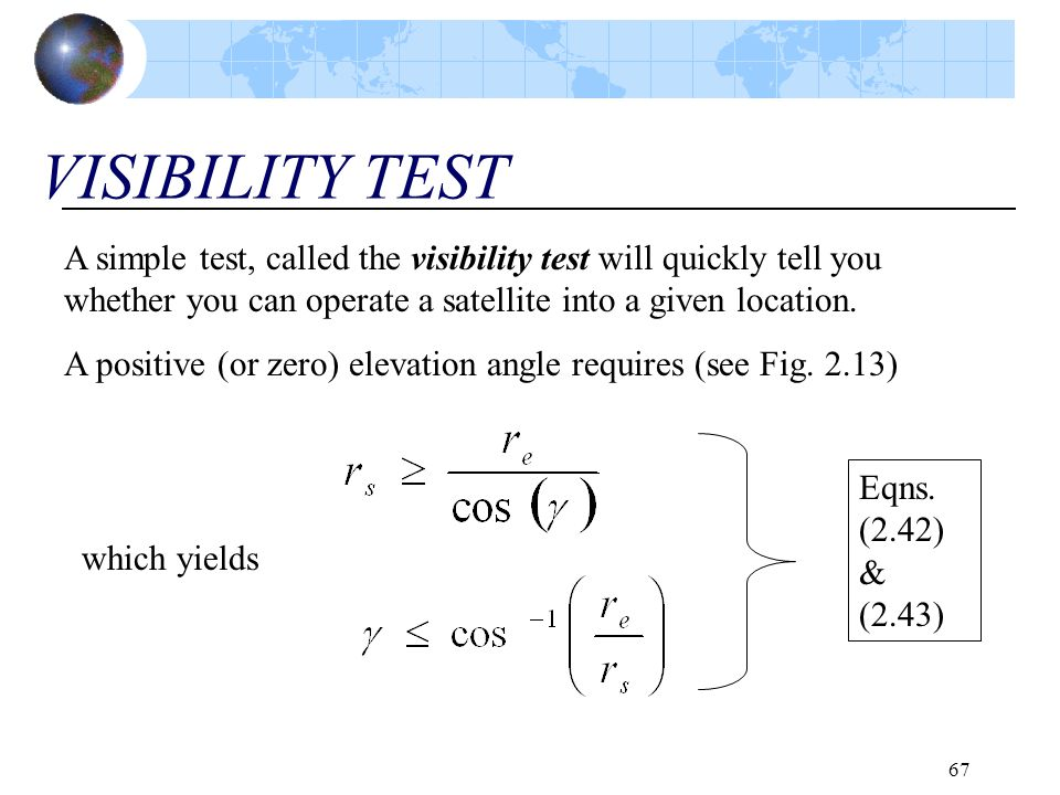 VISIBILITY TEST A simple test, called the visibility test will quickly tell you whether you can operate a satellite into a given location.