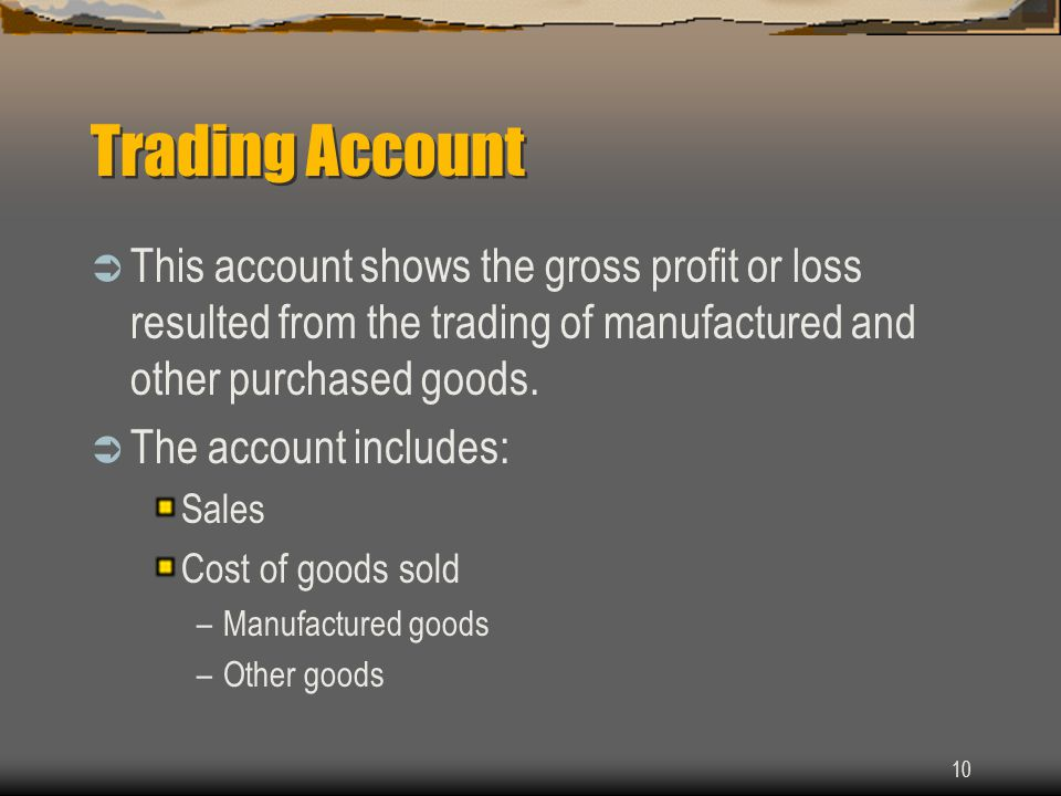 Trading Account This account shows the gross profit or loss resulted from the trading of manufactured and other purchased goods.
