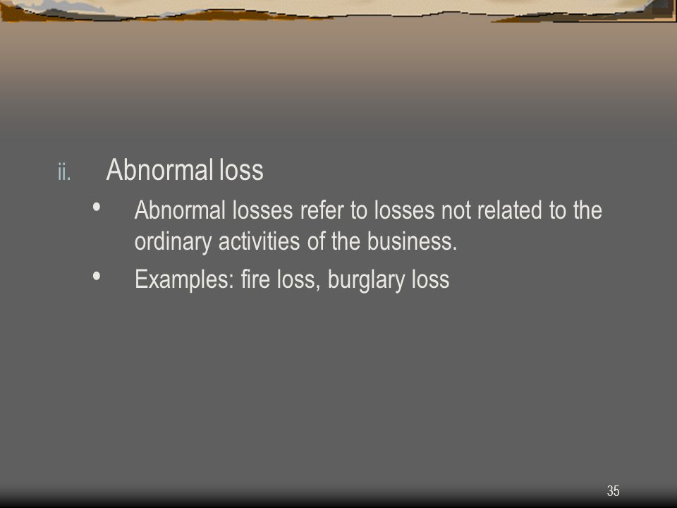 Abnormal loss Abnormal losses refer to losses not related to the ordinary activities of the business.