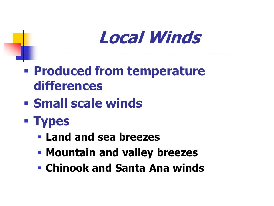 Local Winds Produced from temperature differences Small scale winds