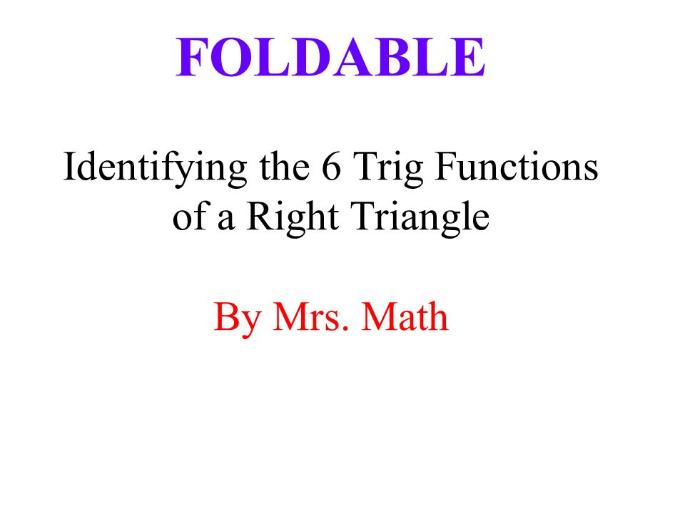 FOLDABLE Identifying the 6 Trig Functions of a Right Triangle By Mrs