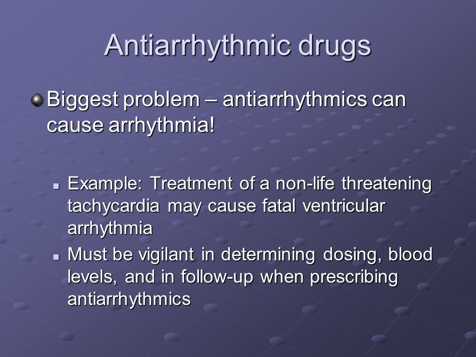 Antiarrhythmic drugs Biggest problem – antiarrhythmics can cause arrhythmia!