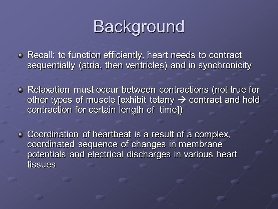 Background Recall: to function efficiently, heart needs to contract sequentially (atria, then ventricles) and in synchronicity.