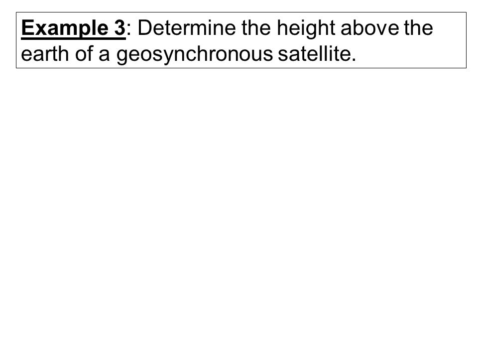 Example 3: Determine the height above the earth of a geosynchronous satellite.