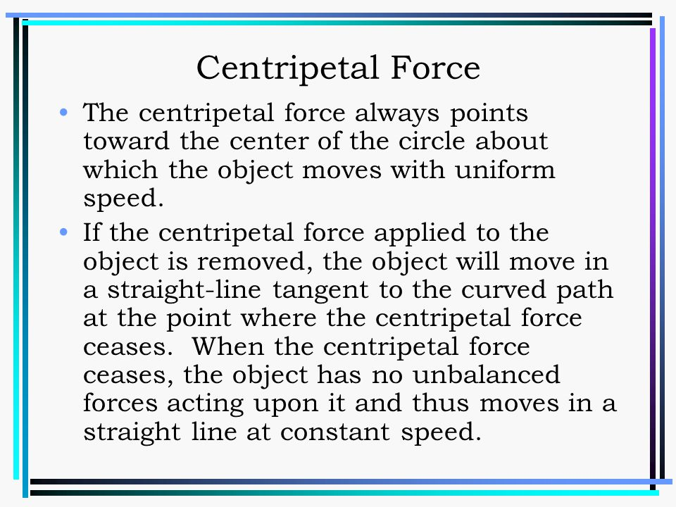 Centripetal Force The centripetal force always points toward the center of the circle about which the object moves with uniform speed.