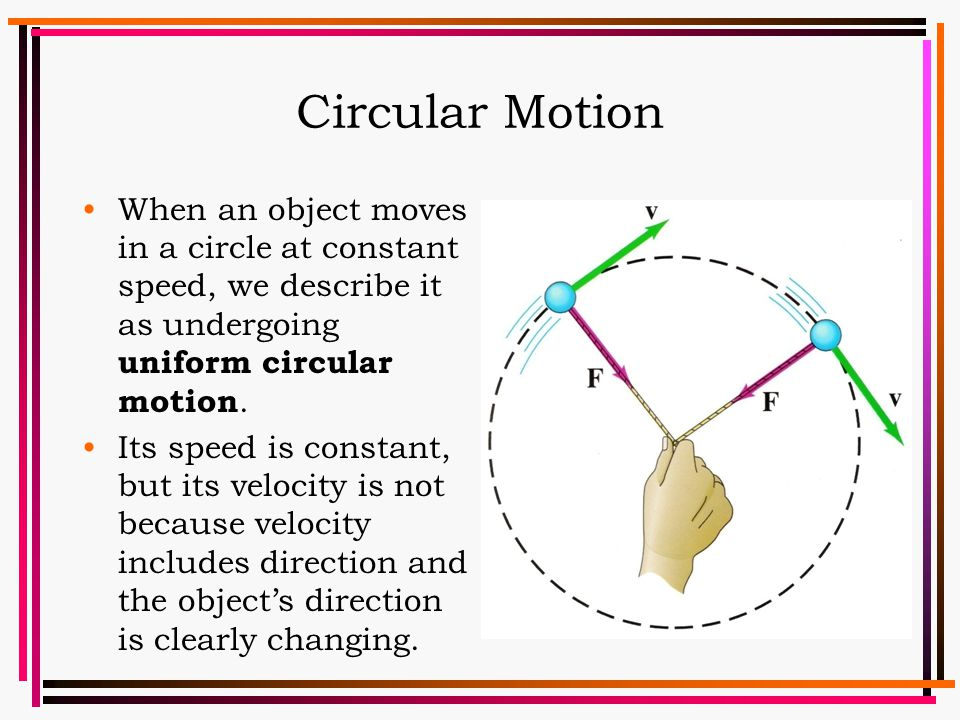 Circular Motion When an object moves in a circle at constant speed, we describe it as undergoing uniform circular motion.