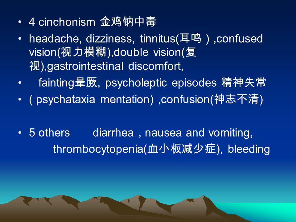 4 cinchonism 金鸡钠中毒 headache, dizziness, tinnitus(耳鸣),confused vision(视力模糊),double vision(复视),gastrointestinal discomfort,