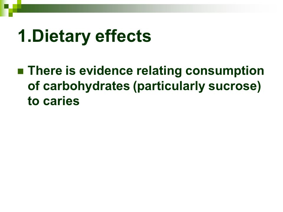 1.Dietary effects There is evidence relating consumption of carbohydrates (particularly sucrose) to caries.