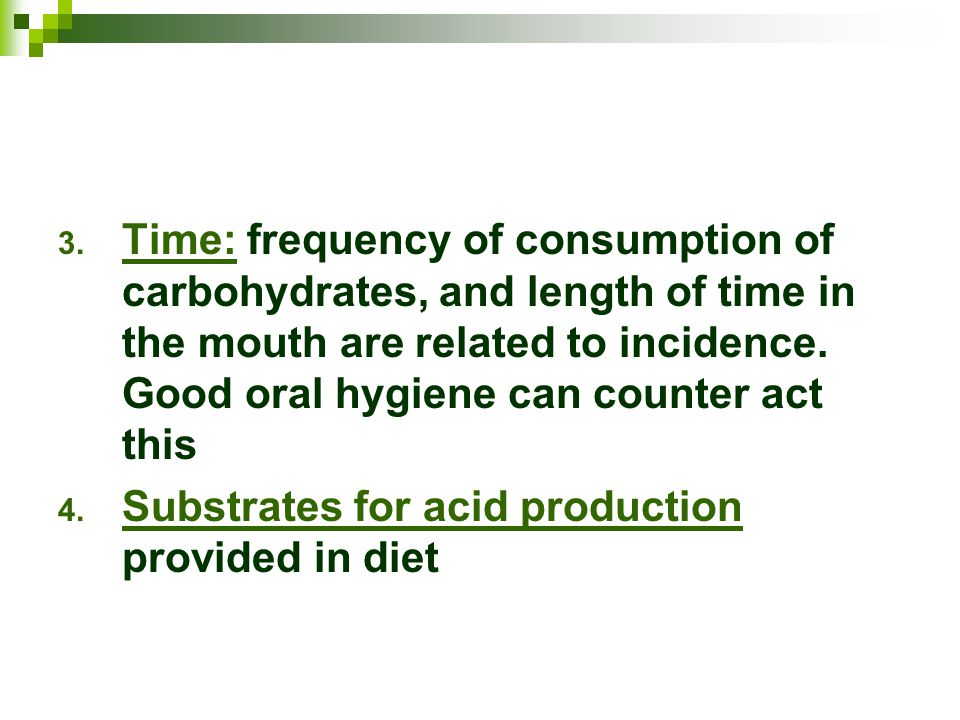 Time: frequency of consumption of carbohydrates, and length of time in the mouth are related to incidence. Good oral hygiene can counter act this