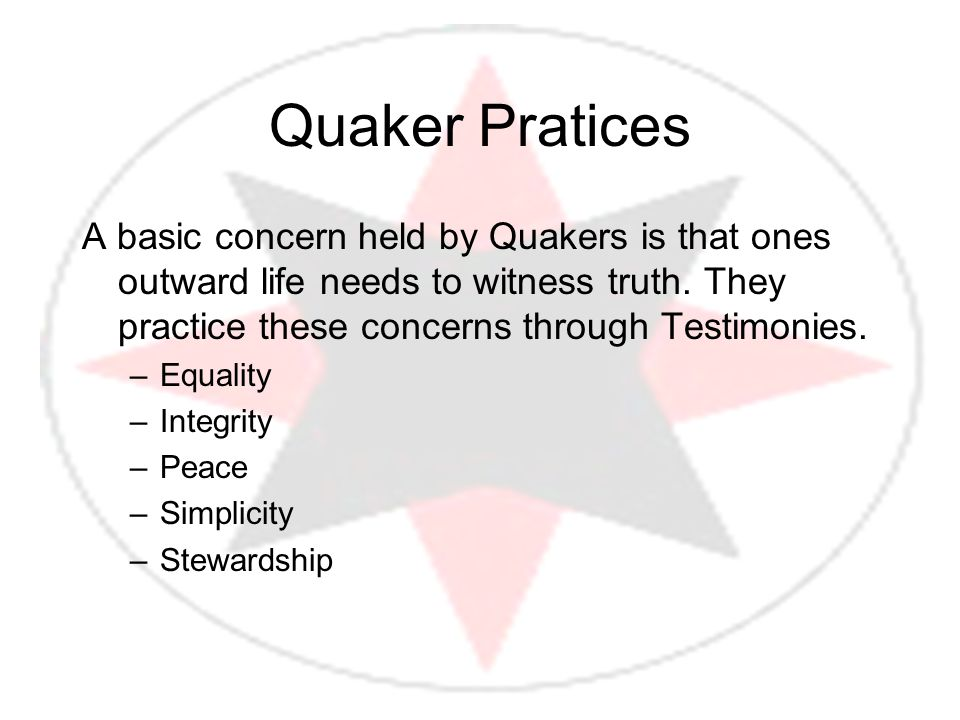 Quaker Pratices A basic concern held by Quakers is that ones outward life needs to witness truth. They practice these concerns through Testimonies.