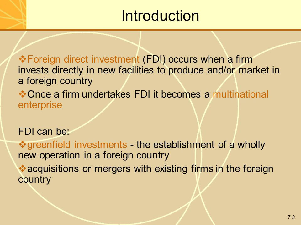 Introduction Foreign direct investment (FDI) occurs when a firm invests directly in new facilities to produce and/or market in a foreign country.