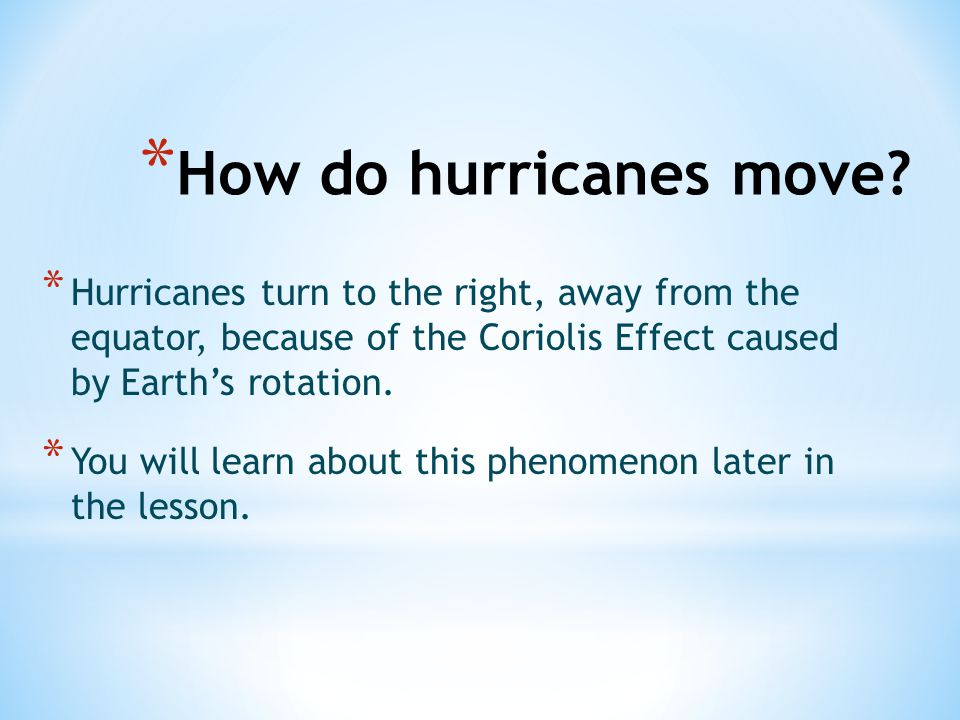 How do hurricanes move Hurricanes turn to the right, away from the equator, because of the Coriolis Effect caused by Earth's rotation.