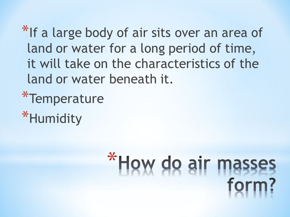 If a large body of air sits over an area of land or water for a long period of time, it will take on the characteristics of the land or water beneath it.