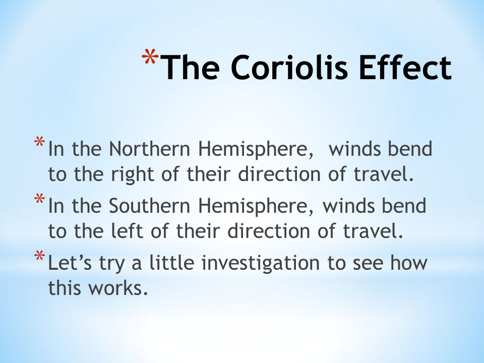 The Coriolis Effect In the Northern Hemisphere, winds bend to the right of their direction of travel.