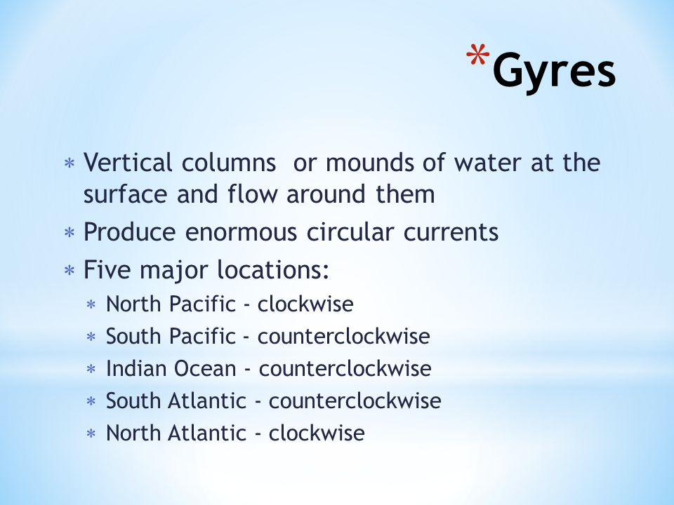 Gyres Vertical columns or mounds of water at the surface and flow around them. Produce enormous circular currents.