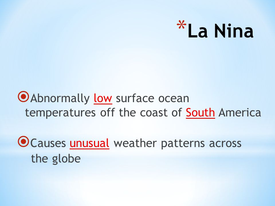 La Nina Abnormally low surface ocean temperatures off the coast of South America. Causes unusual weather patterns across.