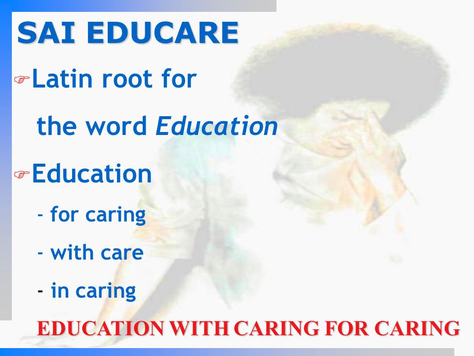 SAI EDUCARE Latin root for the word Education Education - for caring