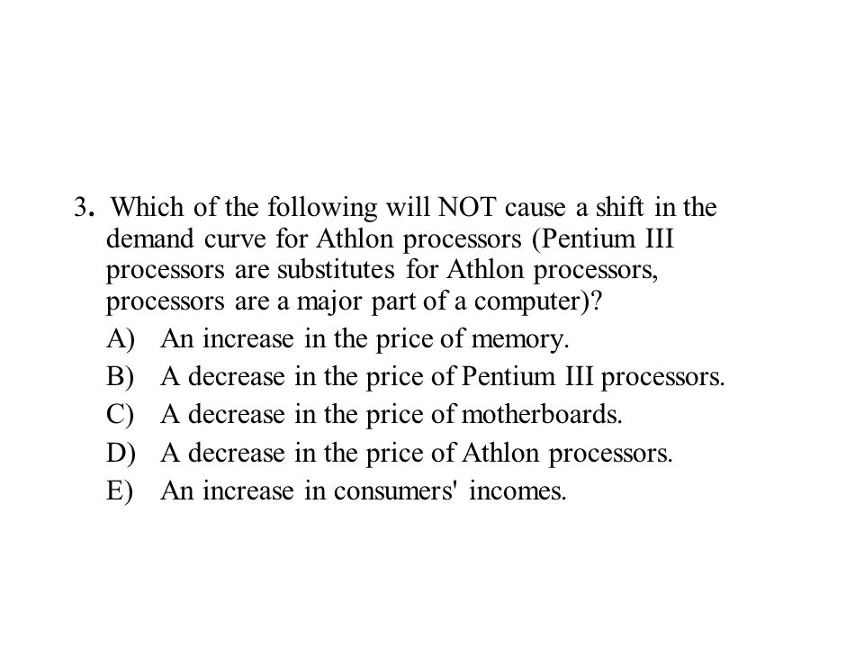 3. Which of the following will NOT cause a shift in the demand curve for Athlon processors (Pentium III processors are substitutes for Athlon processors, processors are a major part of a computer)