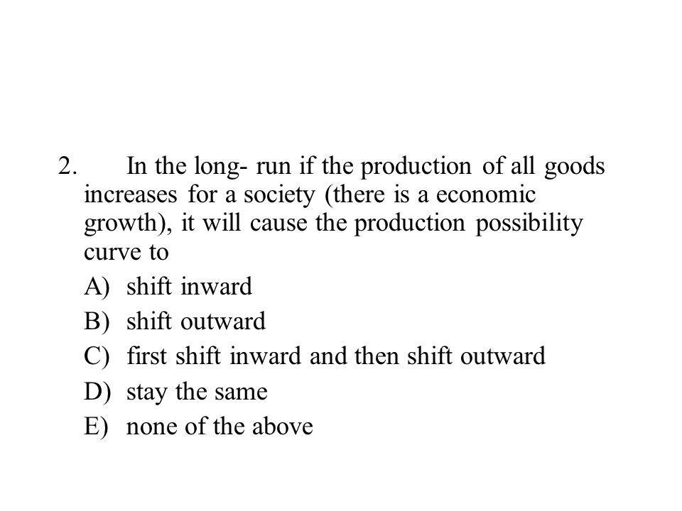 2. In the long- run if the production of all goods increases for a society (there is a economic growth), it will cause the production possibility curve to