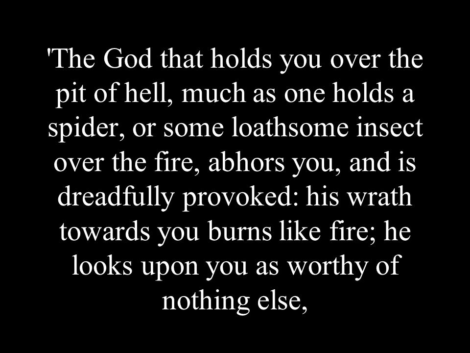 The God that holds you over the pit of hell, much as one holds a spider, or some loathsome insect over the fire, abhors you, and is dreadfully provoked: his wrath towards you burns like fire; he looks upon you as worthy of nothing else,