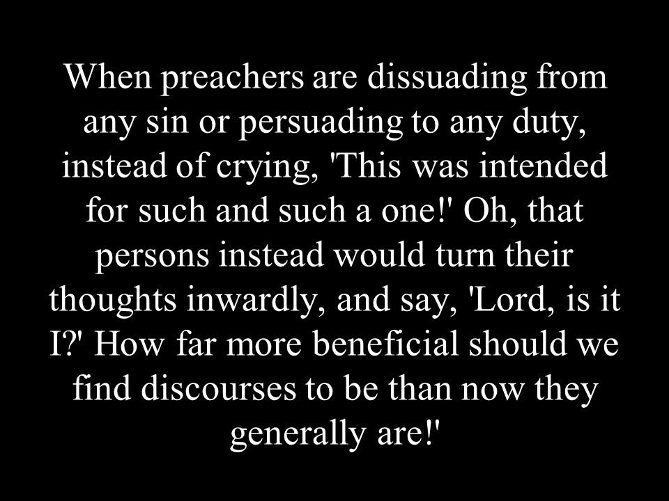 When preachers are dissuading from any sin or persuading to any duty, instead of crying, This was intended for such and such a one! Oh, that persons instead would turn their thoughts inwardly, and say, Lord, is it I How far more beneficial should we find discourses to be than now they generally are!