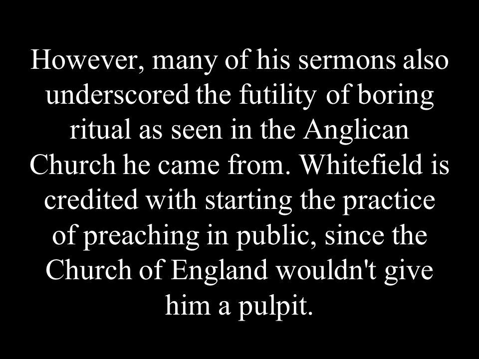 However, many of his sermons also underscored the futility of boring ritual as seen in the Anglican Church he came from.
