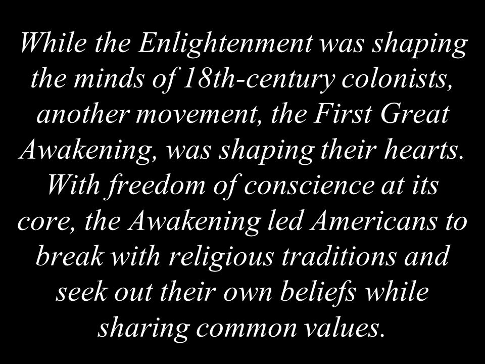 While the Enlightenment was shaping the minds of 18th-century colonists, another movement, the First Great Awakening, was shaping their hearts.
