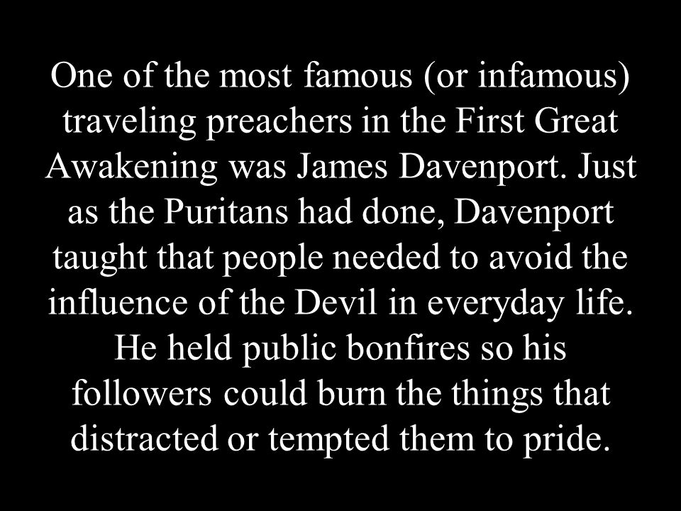 One of the most famous (or infamous) traveling preachers in the First Great Awakening was James Davenport.