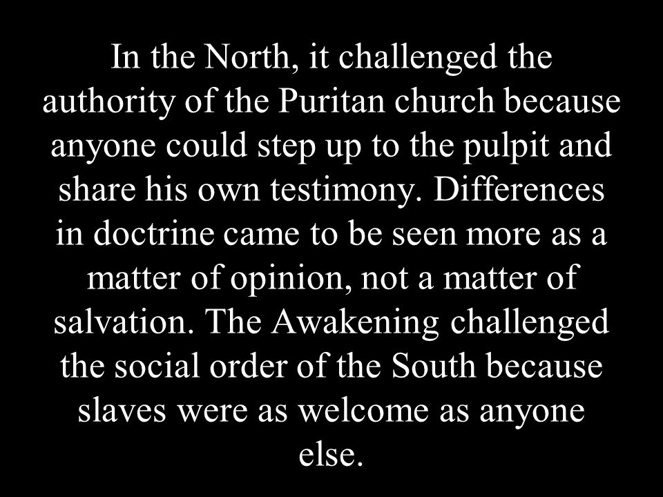 In the North, it challenged the authority of the Puritan church because anyone could step up to the pulpit and share his own testimony.