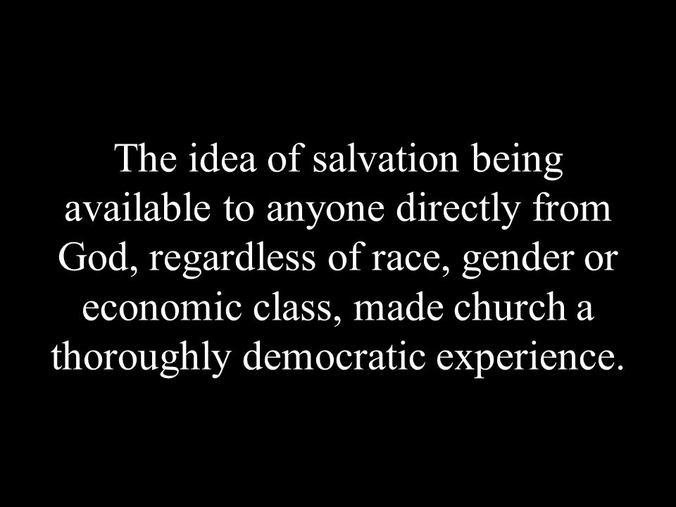 The idea of salvation being available to anyone directly from God, regardless of race, gender or economic class, made church a thoroughly democratic experience.