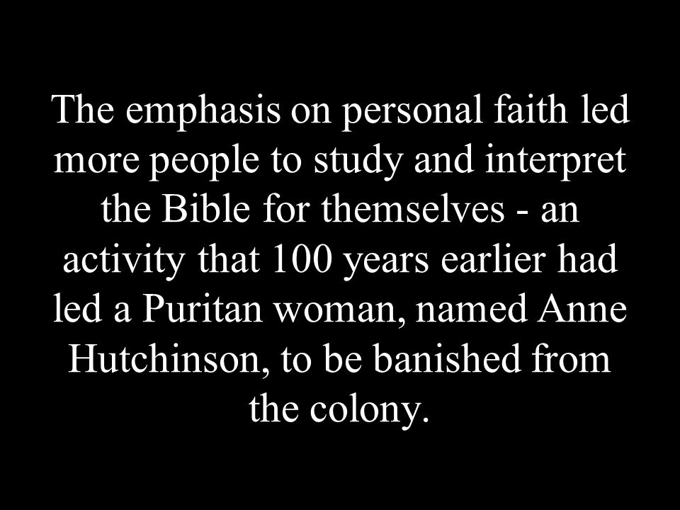 The emphasis on personal faith led more people to study and interpret the Bible for themselves - an activity that 100 years earlier had led a Puritan woman, named Anne Hutchinson, to be banished from the colony.