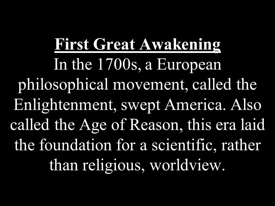 First Great Awakening In the 1700s, a European philosophical movement, called the Enlightenment, swept America.