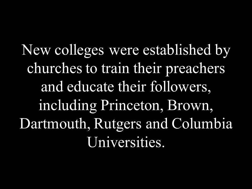 New colleges were established by churches to train their preachers and educate their followers, including Princeton, Brown, Dartmouth, Rutgers and Columbia Universities.