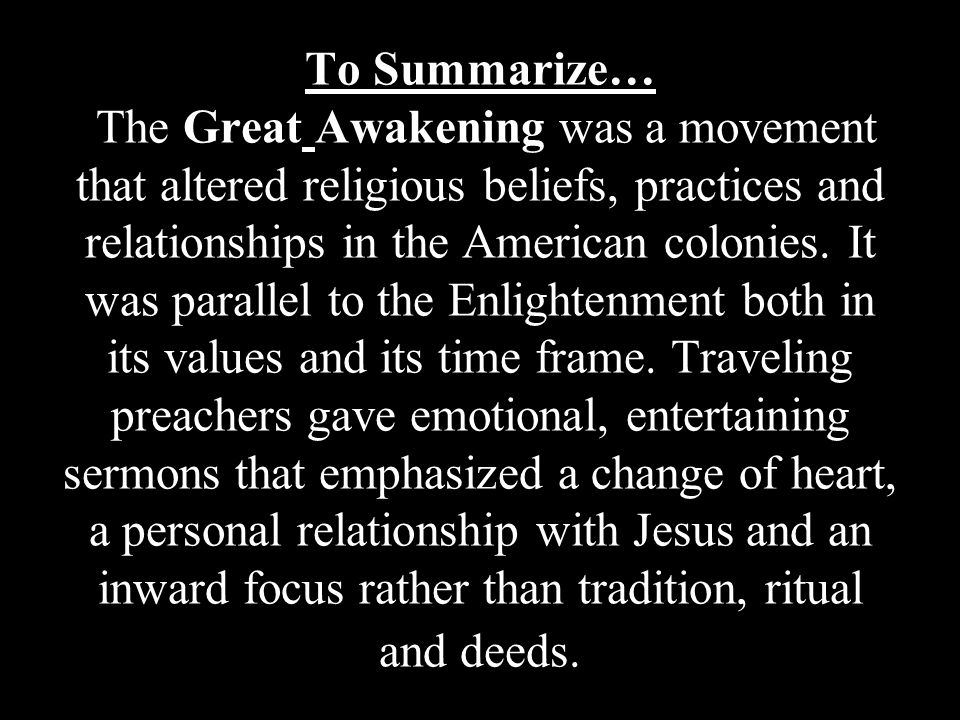 To Summarize… The Great Awakening was a movement that altered religious beliefs, practices and relationships in the American colonies.