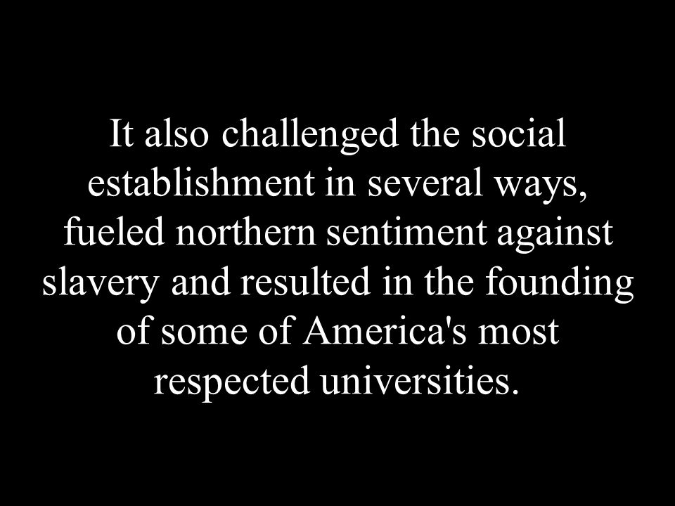 It also challenged the social establishment in several ways, fueled northern sentiment against slavery and resulted in the founding of some of America s most respected universities.