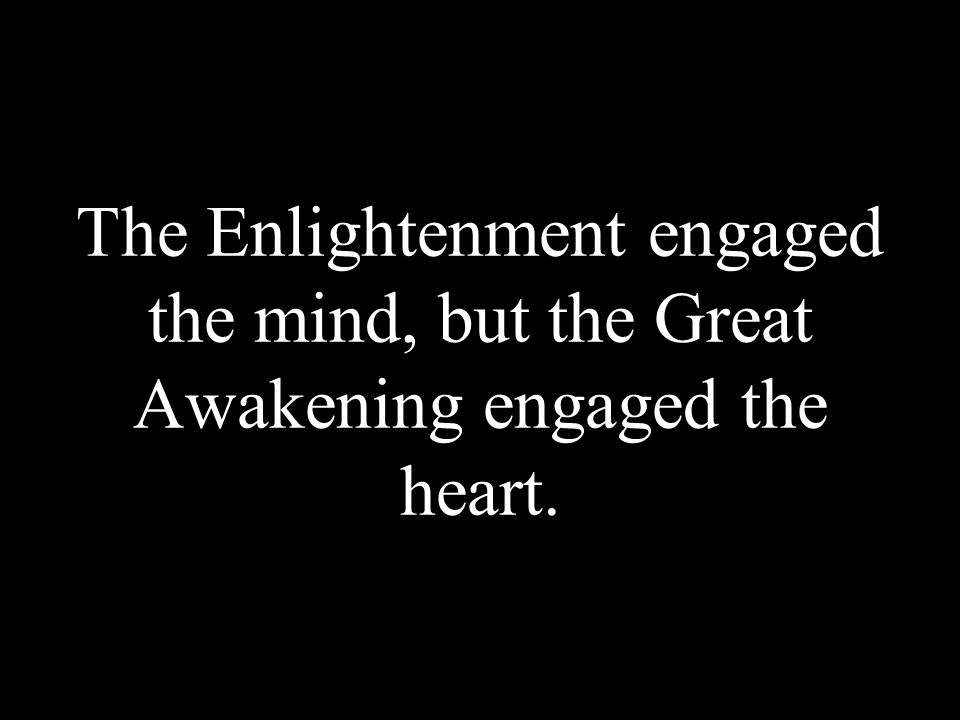 The Enlightenment engaged the mind, but the Great Awakening engaged the heart.