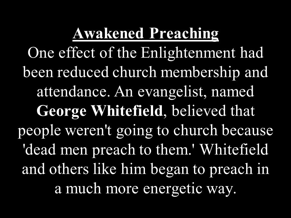 Awakened Preaching One effect of the Enlightenment had been reduced church membership and attendance.