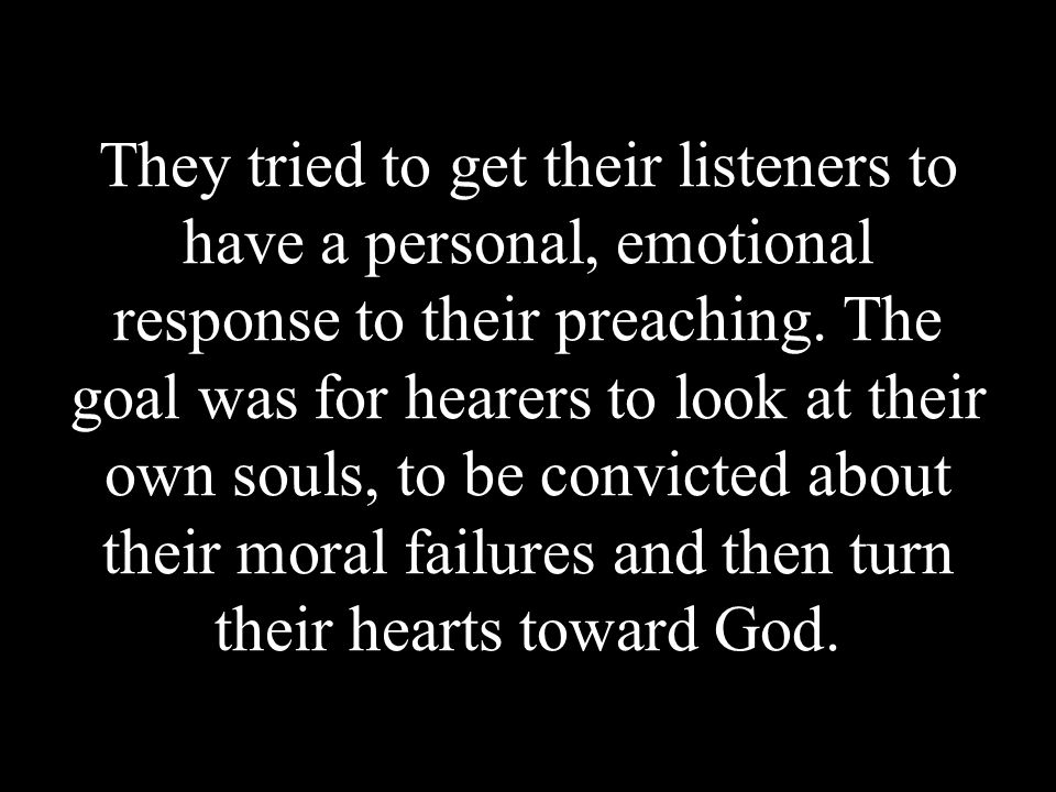 They tried to get their listeners to have a personal, emotional response to their preaching.