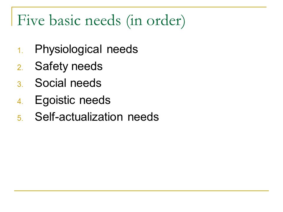 Five basic needs (in order)