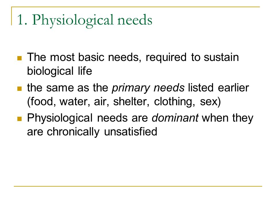 1. Physiological needs The most basic needs, required to sustain biological life.