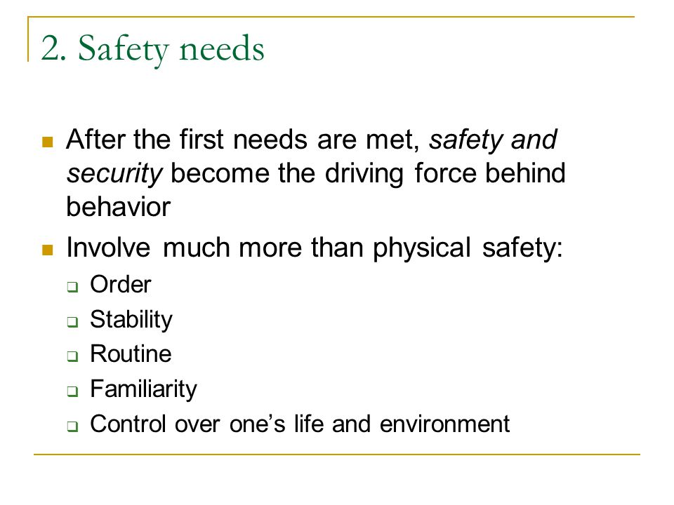 2. Safety needs After the first needs are met, safety and security become the driving force behind behavior.