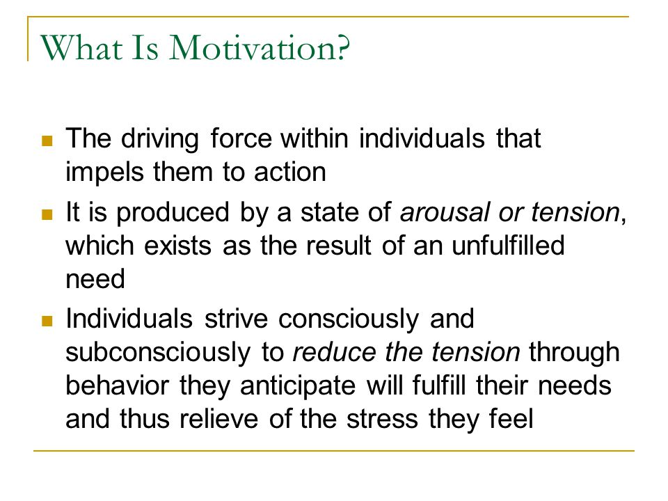 What Is Motivation The driving force within individuals that impels them to action.