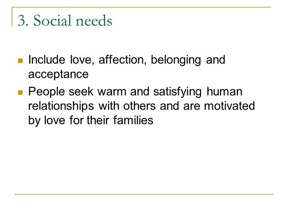 3. Social needs Include love, affection, belonging and acceptance