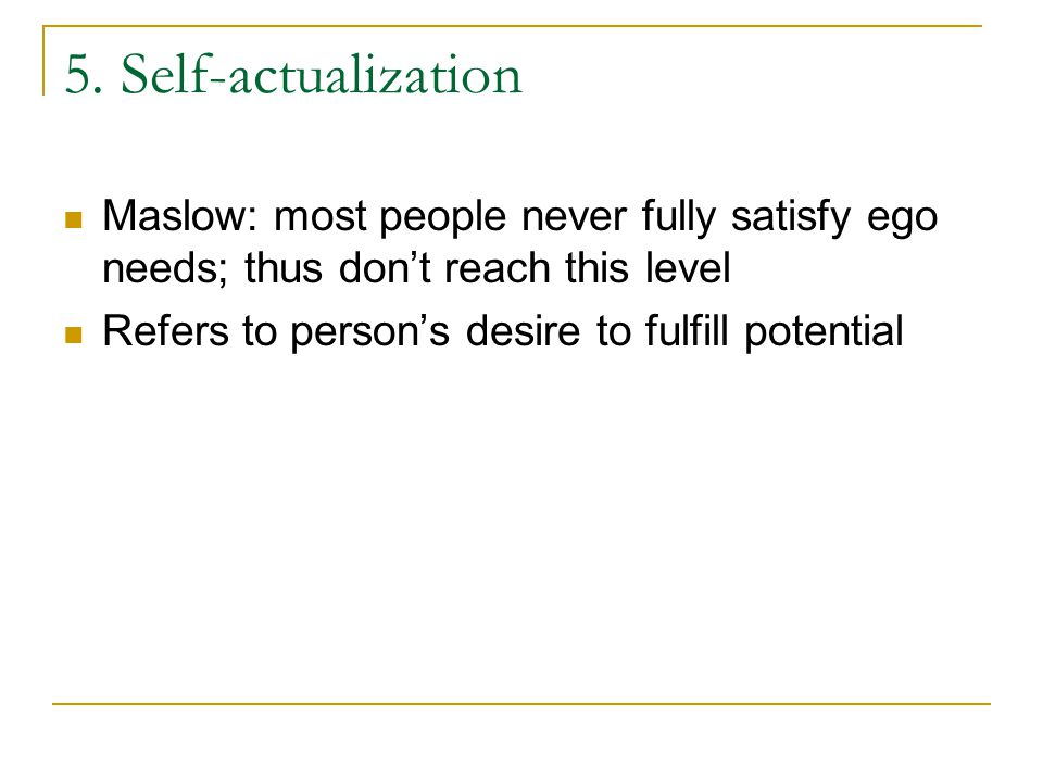 5. Self-actualization Maslow: most people never fully satisfy ego needs; thus don't reach this level.