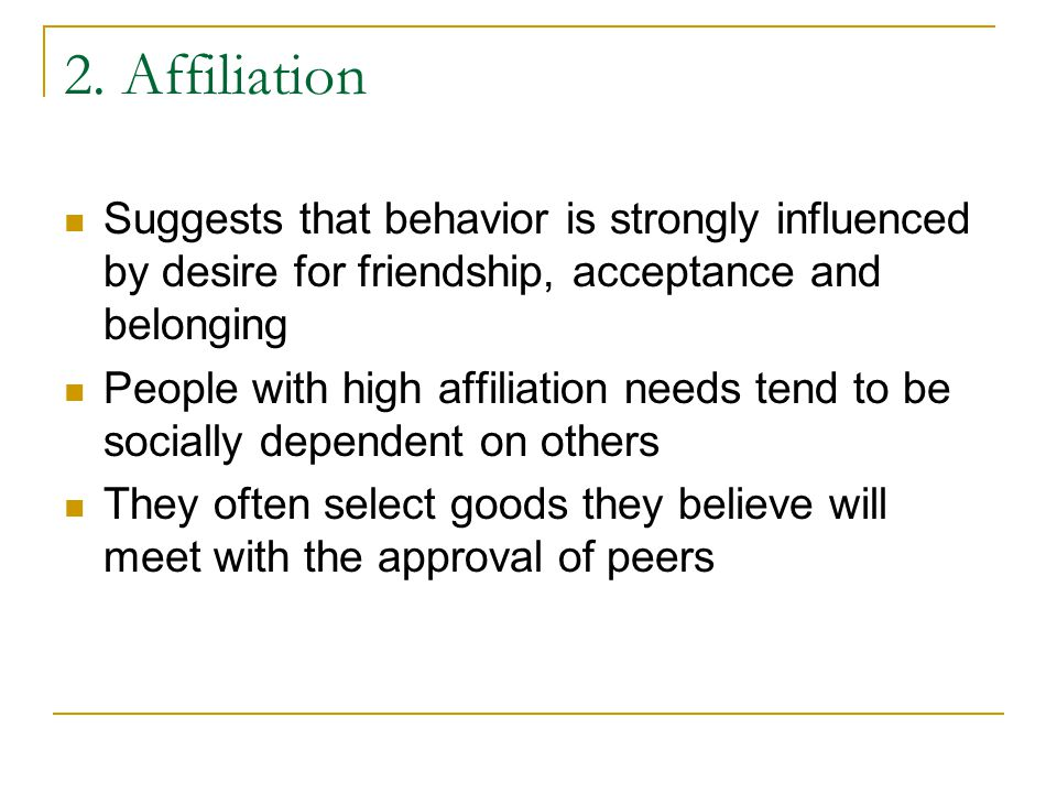 2. Affiliation Suggests that behavior is strongly influenced by desire for friendship, acceptance and belonging.