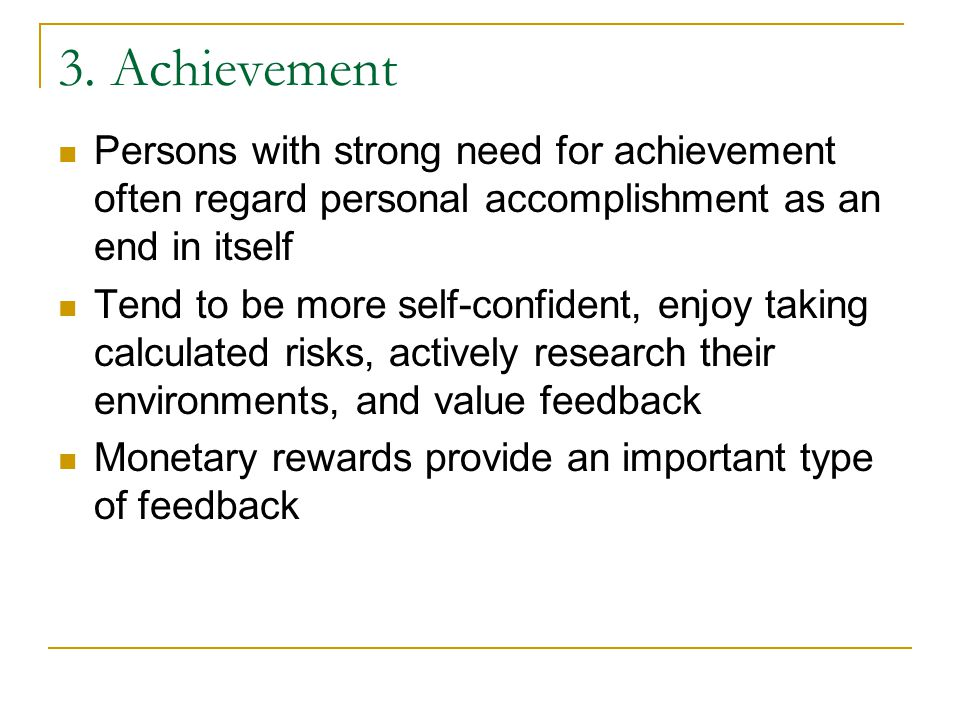 3. Achievement Persons with strong need for achievement often regard personal accomplishment as an end in itself.