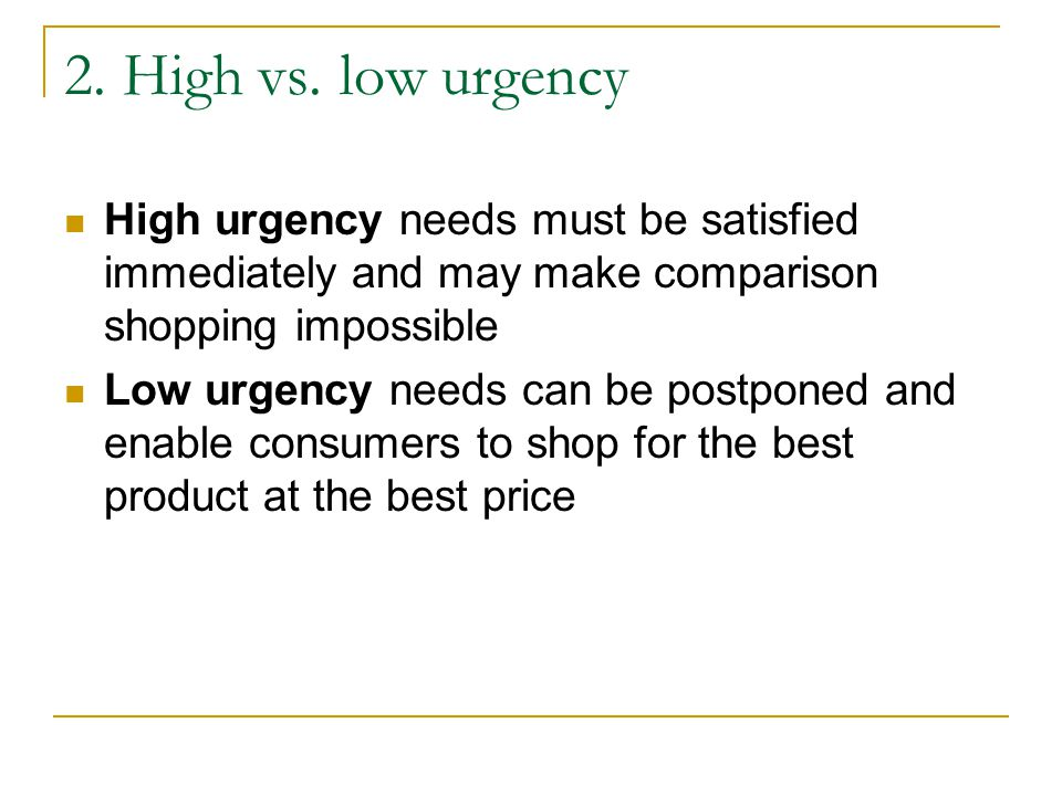 2. High vs. low urgency High urgency needs must be satisfied immediately and may make comparison shopping impossible.