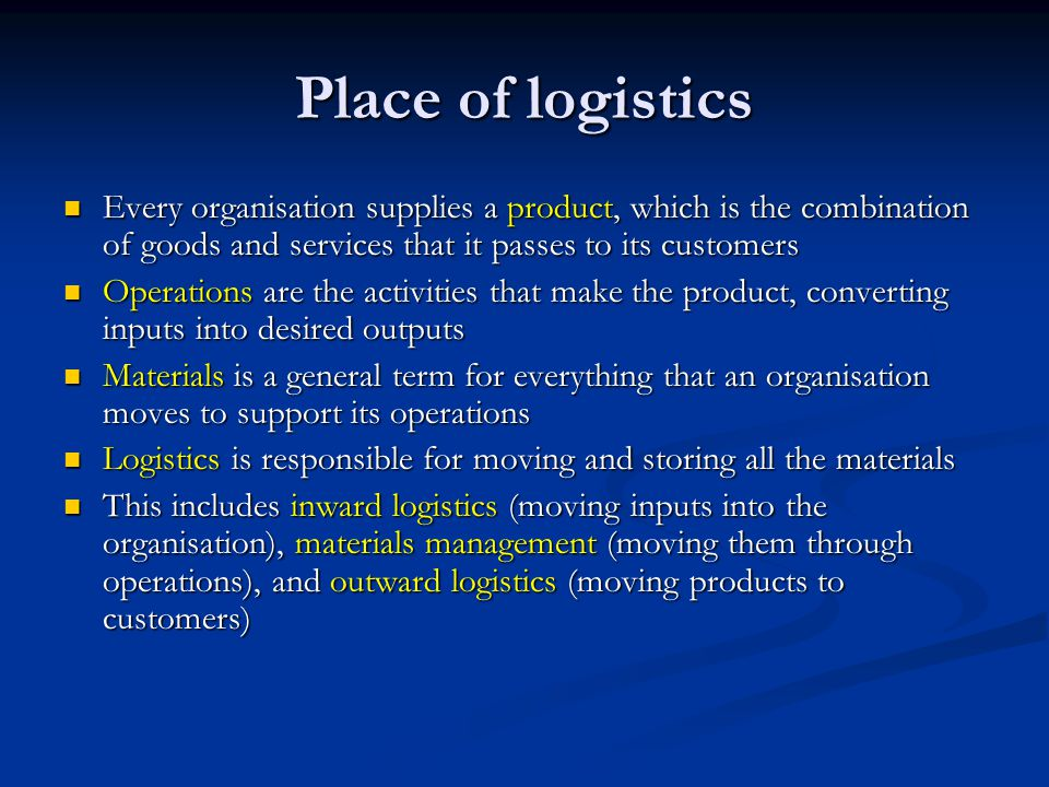 Place of logistics Every organisation supplies a product, which is the combination of goods and services that it passes to its customers.